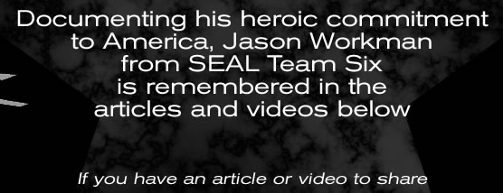 Documenting his heroic commitment to America, Jason Workman from SEAL Team Six is remembered in the articles and videos below   If you have an article or video to share please visit our CONTACT PAGE to send us a link